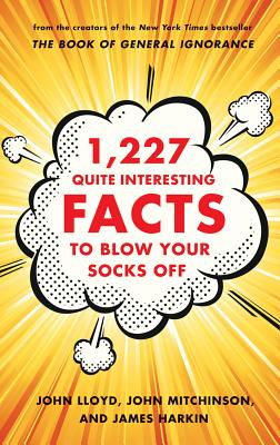 1,227 Quite Interesting Facts to Blow Your Socks Off By Lloyd, John/ Mitchinson, John/ Harkin, James
